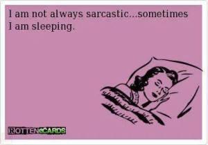 not always sarcastic